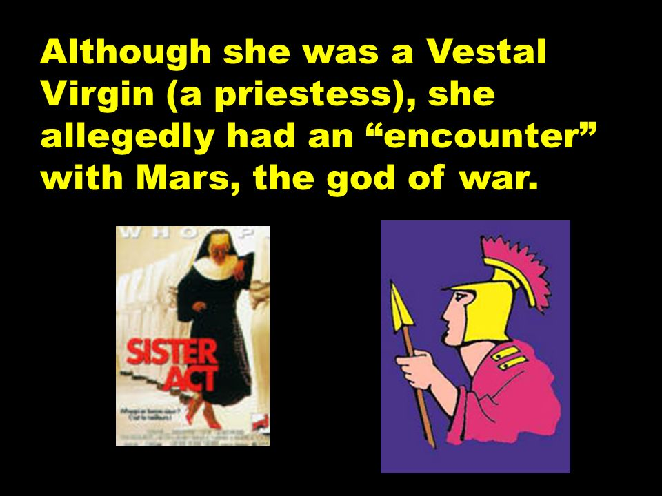 Although she was a Vestal Virgin (a priestess), she allegedly had an encounter with Mars, the god of war.