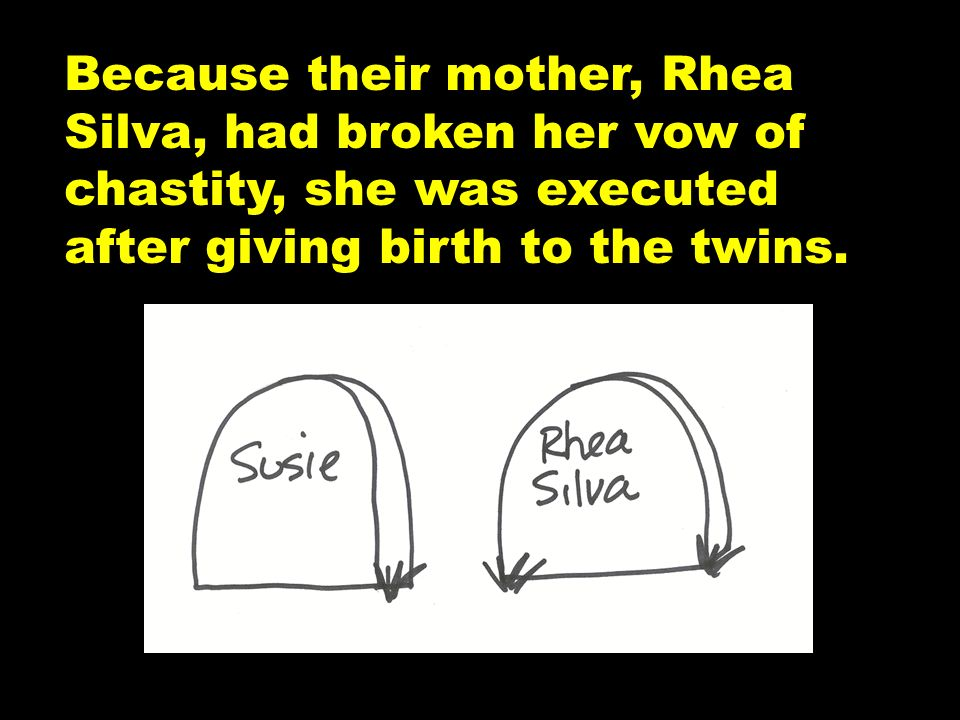 Because their mother, Rhea Silva, had broken her vow of chastity, she was executed after giving birth to the twins.