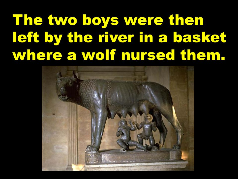 The two boys were then left by the river in a basket where a wolf nursed them.