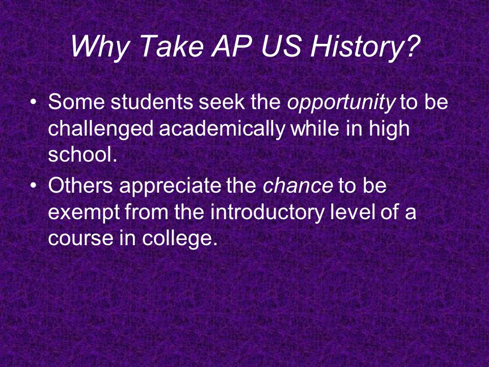 Why Take AP US History Some students seek the opportunity to be challenged academically while in high school.