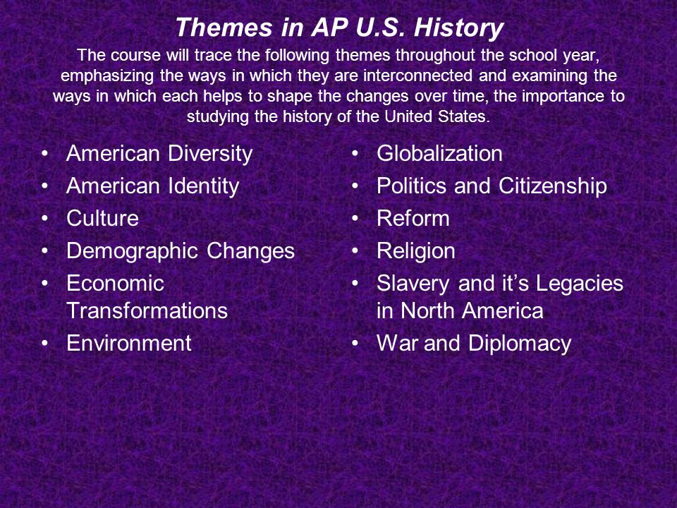 Themes in AP U.S. History The course will trace the following themes throughout the school year, emphasizing the ways in which they are interconnected and examining the ways in which each helps to shape the changes over time, the importance to studying the history of the United States.