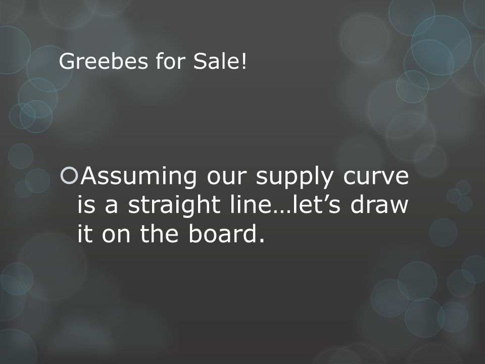 Greebes for Sale! Assuming our supply curve is a straight line…let's draw it on the board.