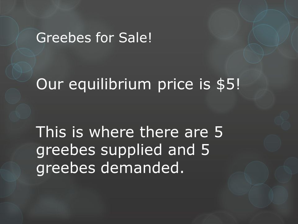 Greebes for Sale. Our equilibrium price is $5.
