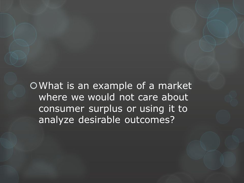 What is an example of a market where we would not care about consumer surplus or using it to analyze desirable outcomes