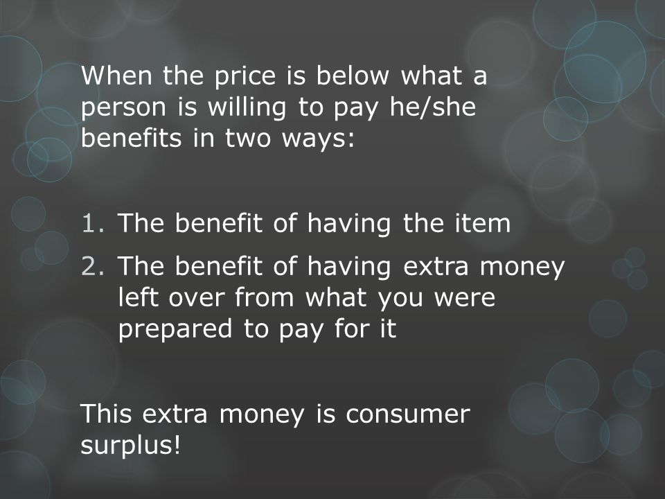 When the price is below what a person is willing to pay he/she benefits in two ways:
