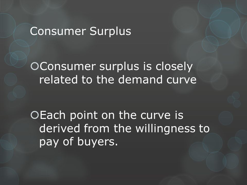 Consumer Surplus Consumer surplus is closely related to the demand curve.