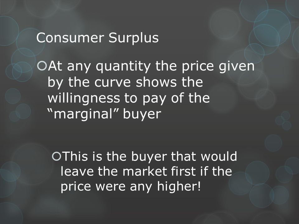 Consumer Surplus At any quantity the price given by the curve shows the willingness to pay of the marginal buyer.