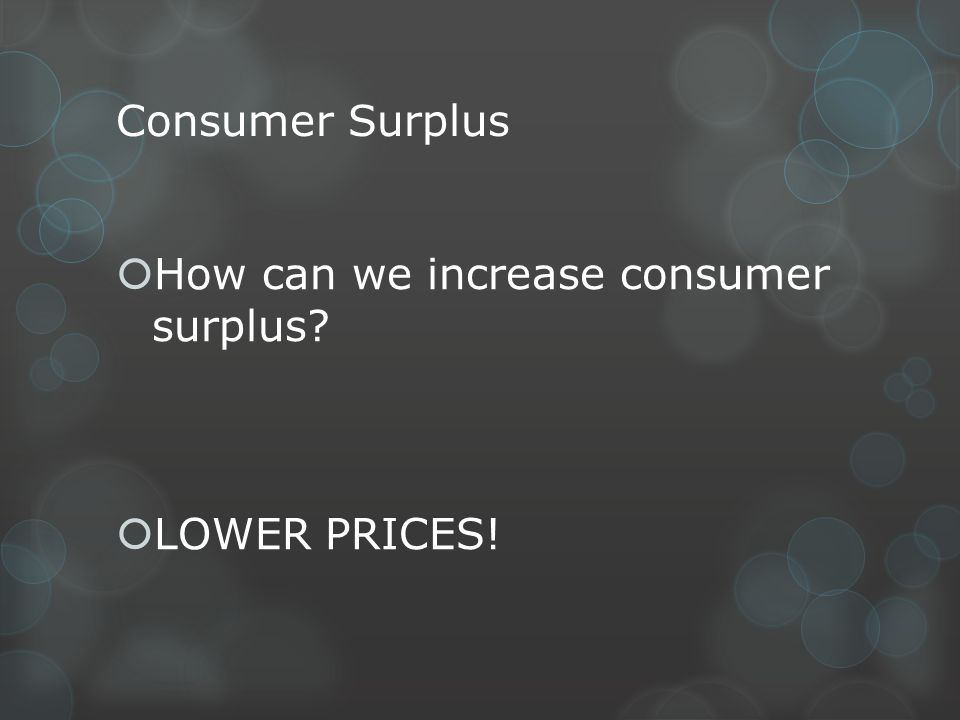 Consumer Surplus How can we increase consumer surplus LOWER PRICES!