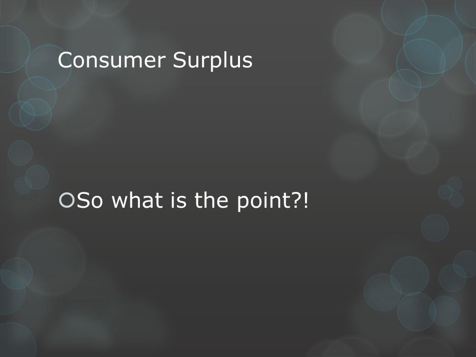 Consumer Surplus So what is the point !