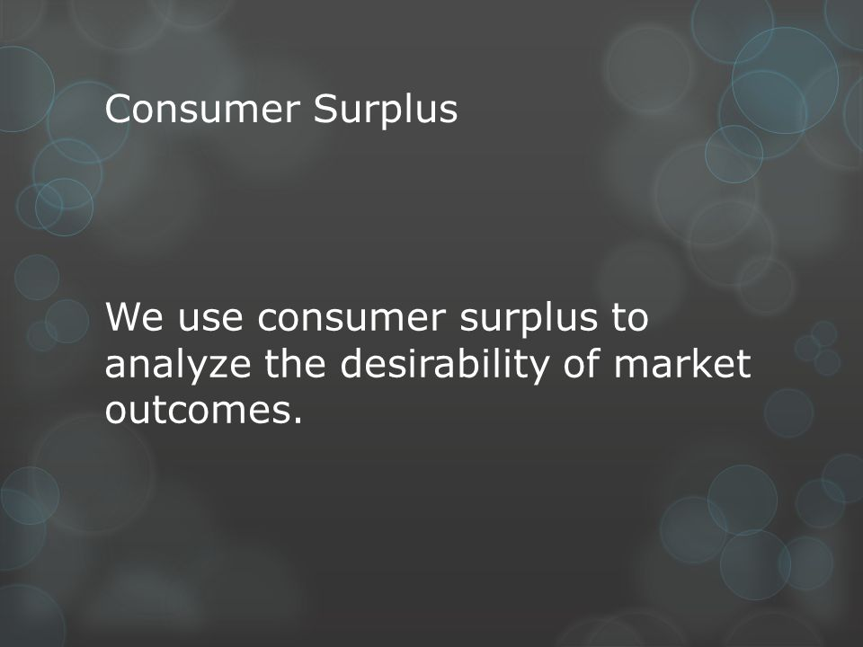 Consumer Surplus We use consumer surplus to analyze the desirability of market outcomes.