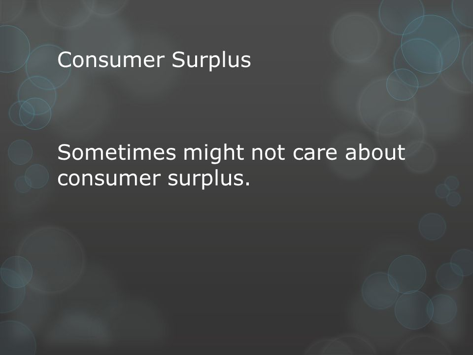 Consumer Surplus Sometimes might not care about consumer surplus.