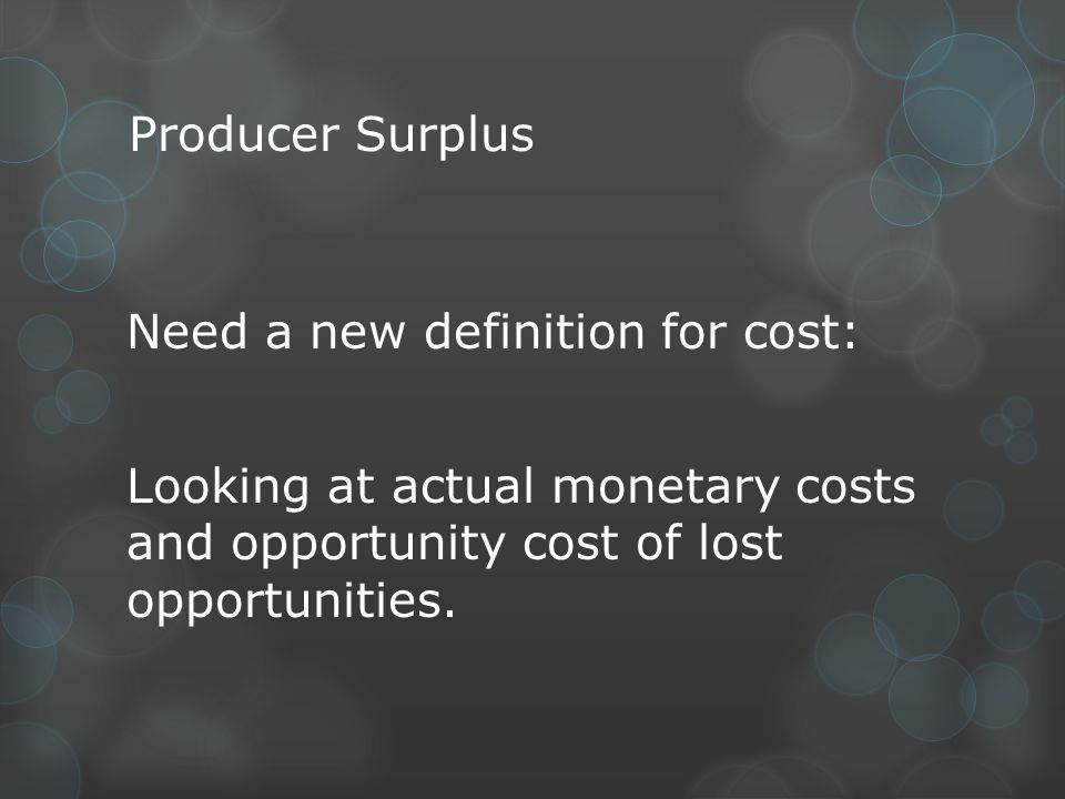 Producer Surplus Need a new definition for cost: Looking at actual monetary costs and opportunity cost of lost opportunities.