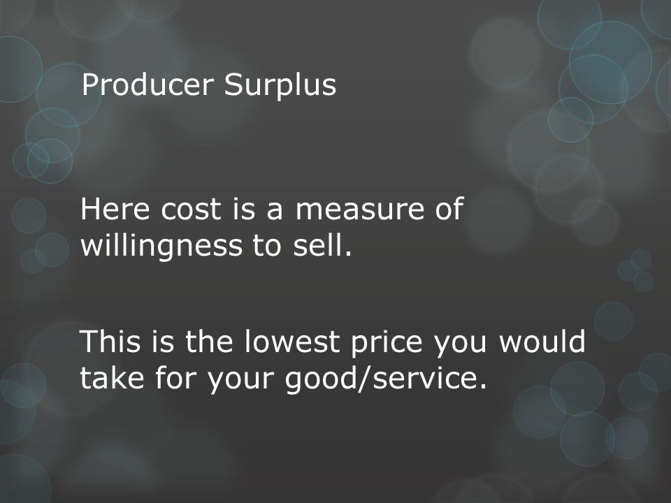 Producer Surplus Here cost is a measure of willingness to sell.