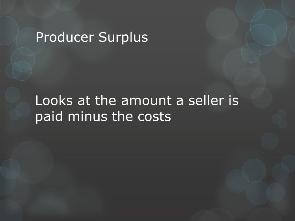 Producer Surplus Looks at the amount a seller is paid minus the costs