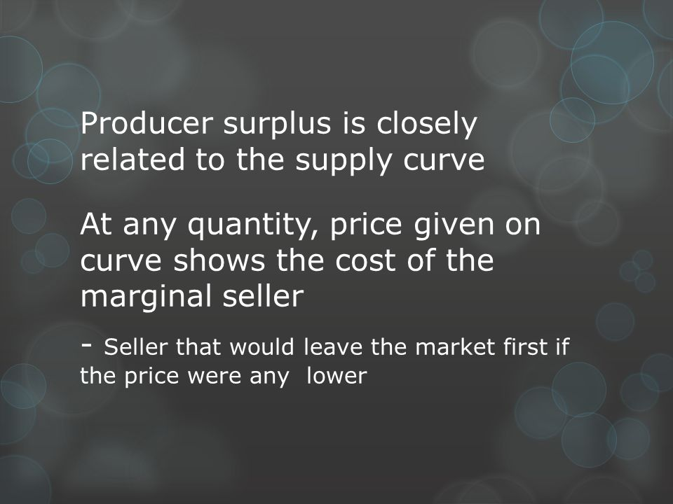 Producer surplus is closely related to the supply curve At any quantity, price given on curve shows the cost of the marginal seller - Seller that would leave the market first if the price were any lower