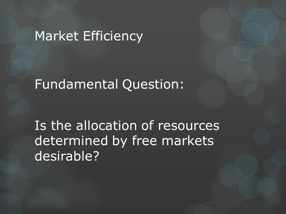 Market Efficiency Fundamental Question: Is the allocation of resources determined by free markets desirable.