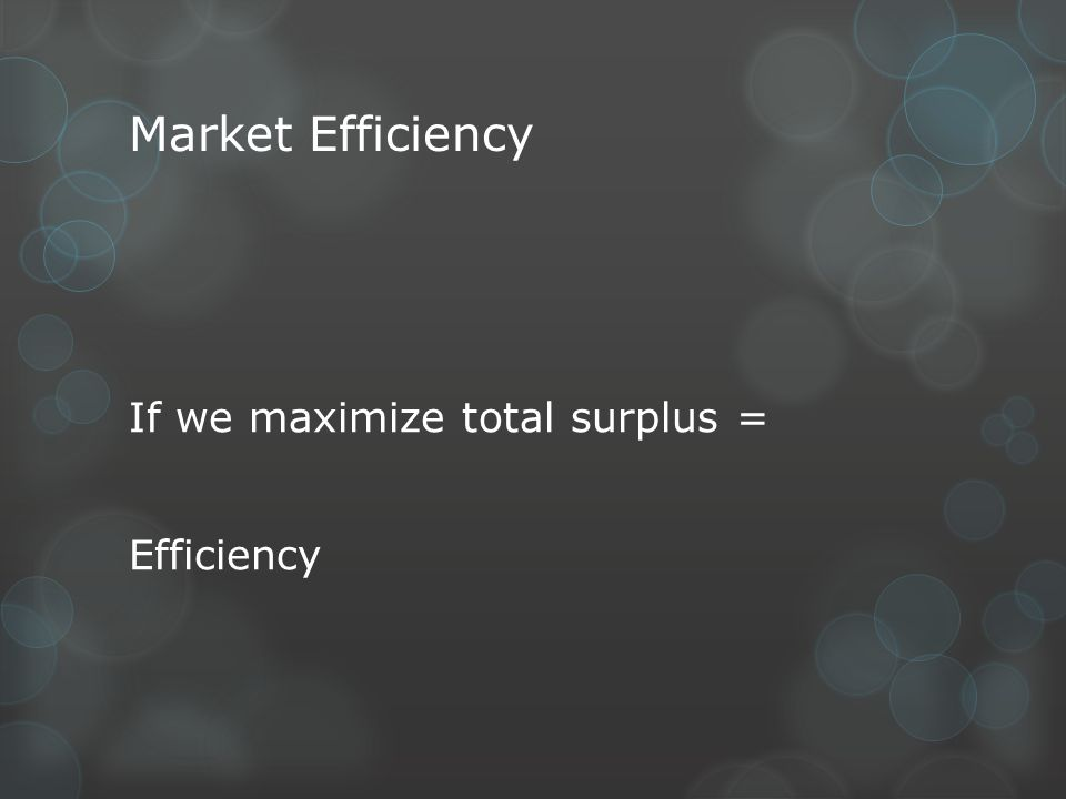 Market Efficiency If we maximize total surplus = Efficiency