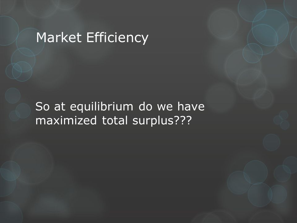 Market Efficiency So at equilibrium do we have maximized total surplus