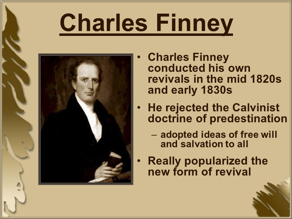 Charles Finney Charles Finney conducted his own revivals in the mid 1820s and early 1830s. He rejected the Calvinist doctrine of predestination.