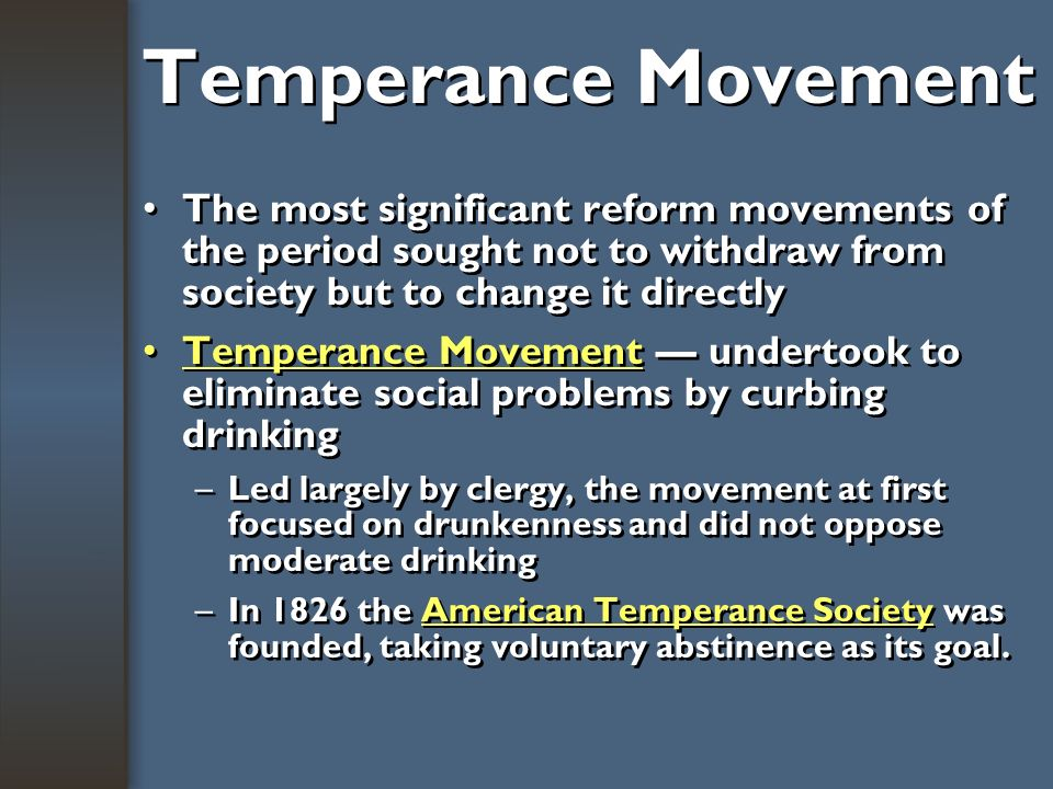 Temperance Movement The most significant reform movements of the period sought not to withdraw from society but to change it directly.