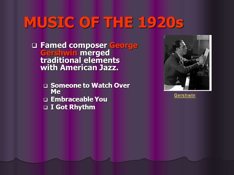 MUSIC OF THE 1920s Famed composer George Gershwin merged traditional elements with American Jazz. Someone to Watch Over Me.