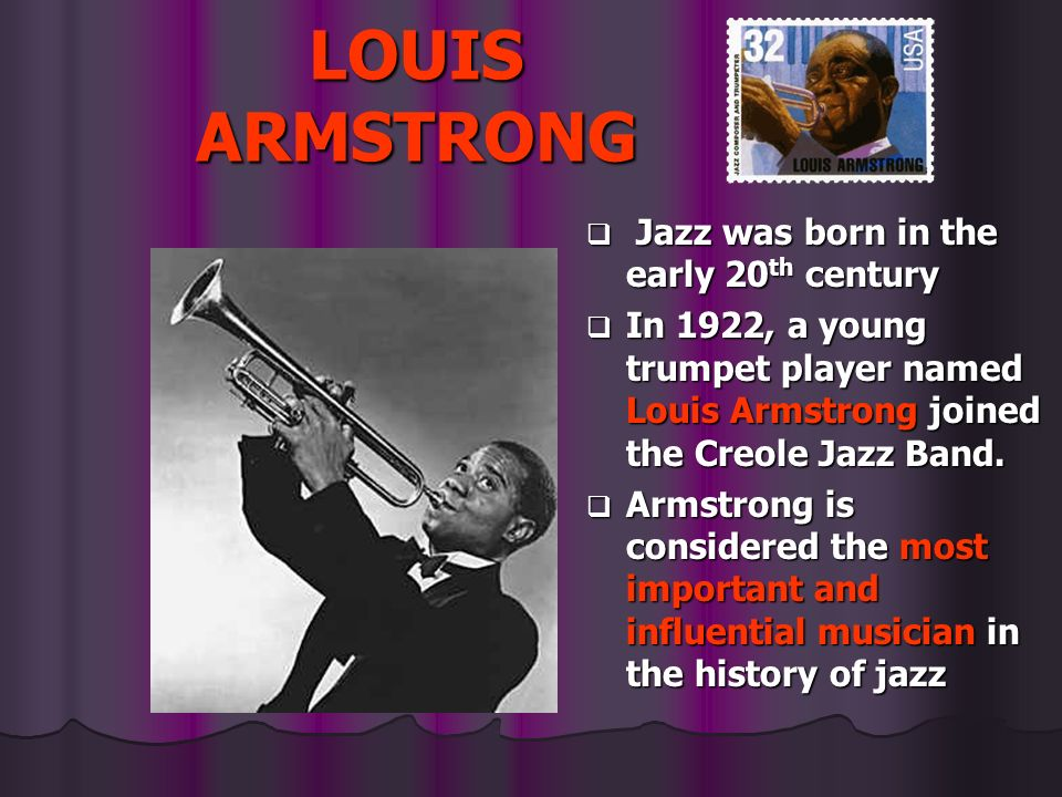LOUIS ARMSTRONG Jazz was born in the early 20th century
