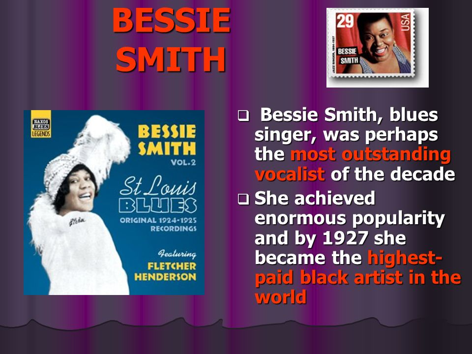 BESSIE SMITH Bessie Smith, blues singer, was perhaps the most outstanding vocalist of the decade.
