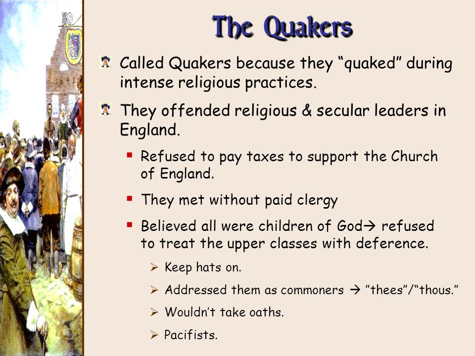 The Quakers Called Quakers because they quaked during intense religious practices. They offended religious & secular leaders in England.