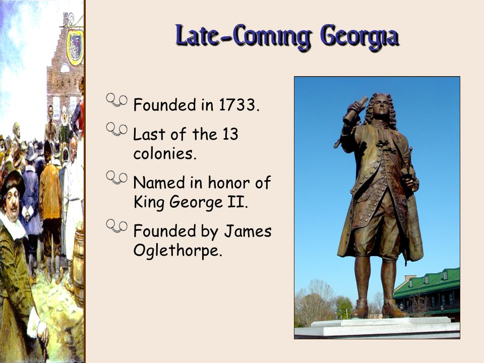 Late-Coming Georgia Founded in 1733. Last of the 13 colonies.