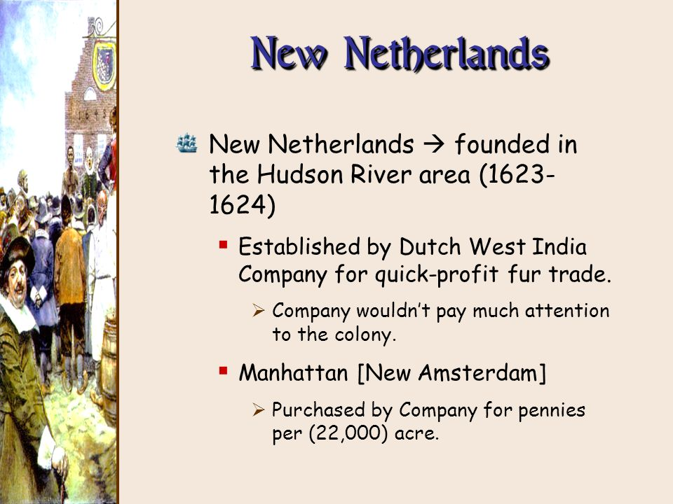 New Netherlands New Netherlands  founded in the Hudson River area ( ) Established by Dutch West India Company for quick-profit fur trade.