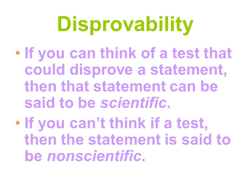 Disprovability If you can think of a test that could disprove a statement, then that statement can be said to be scientific.