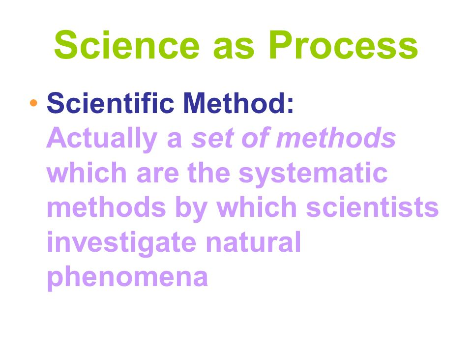 Science as Process Scientific Method: Actually a set of methods which are the systematic methods by which scientists investigate natural phenomena.