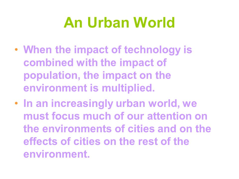An Urban World When the impact of technology is combined with the impact of population, the impact on the environment is multiplied.