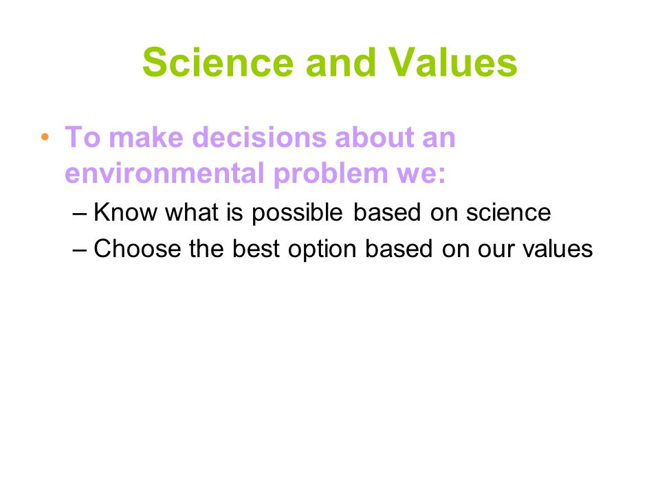 Science and Values To make decisions about an environmental problem we: Know what is possible based on science.
