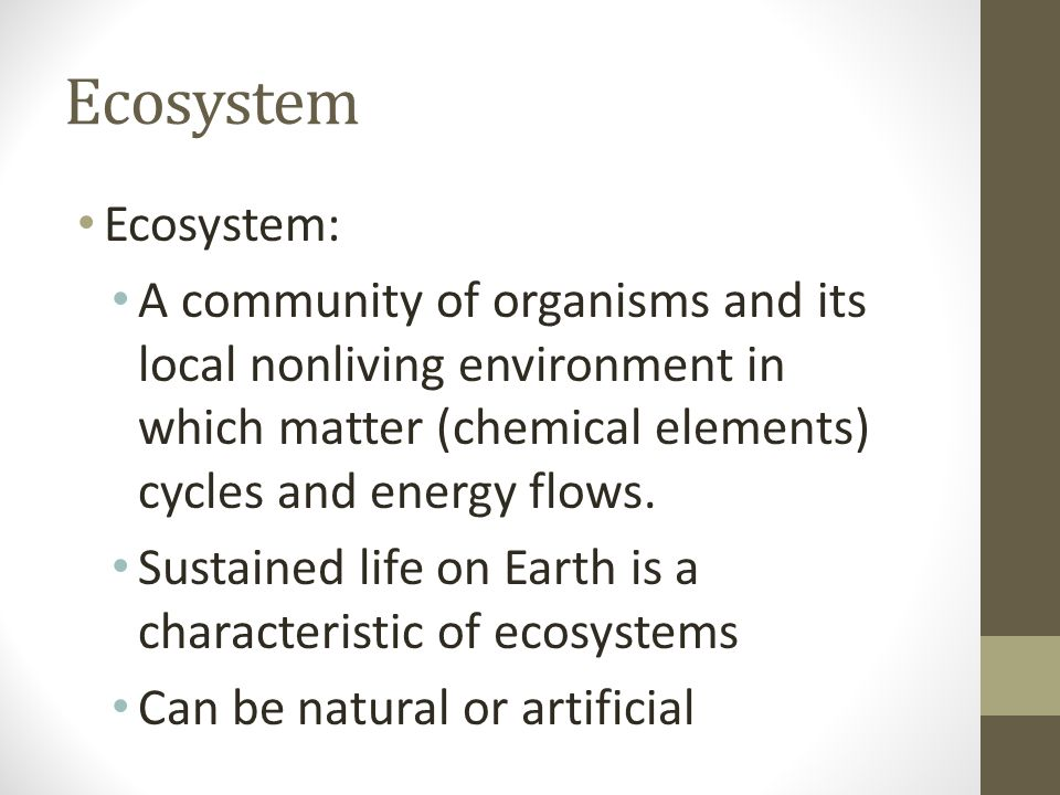 Ecosystem Ecosystem: A community of organisms and its local nonliving environment in which matter (chemical elements) cycles and energy flows.
