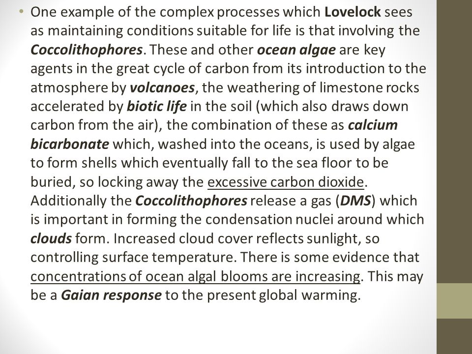 One example of the complex processes which Lovelock sees as maintaining conditions suitable for life is that involving the Coccolithophores.