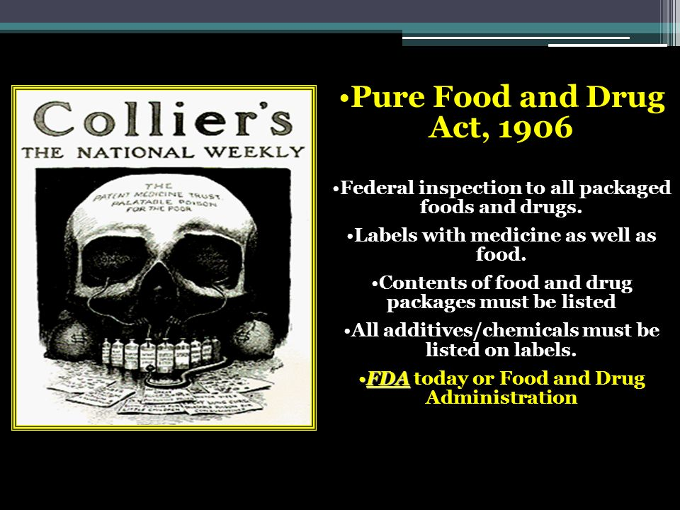 Pure Food and Drug Act, 1906 Federal inspection to all packaged foods and drugs. Labels with medicine as well as food.
