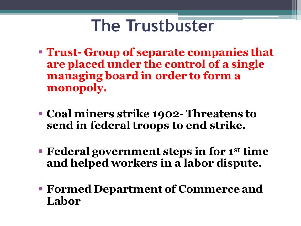 The Trustbuster Trust- Group of separate companies that are placed under the control of a single managing board in order to form a monopoly.