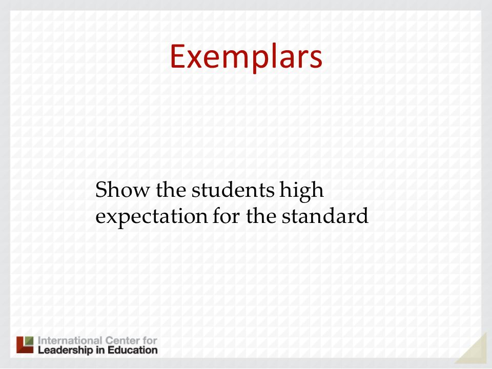 Exemplars Show the students high expectation for the standard