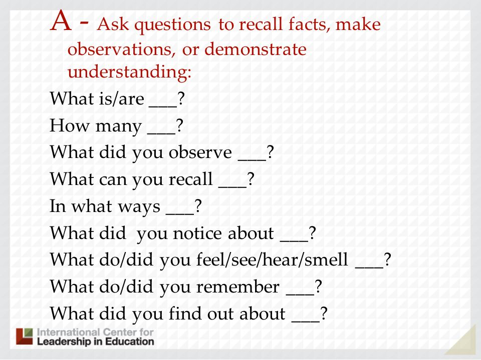 A - Ask questions to recall facts, make observations, or demonstrate understanding: