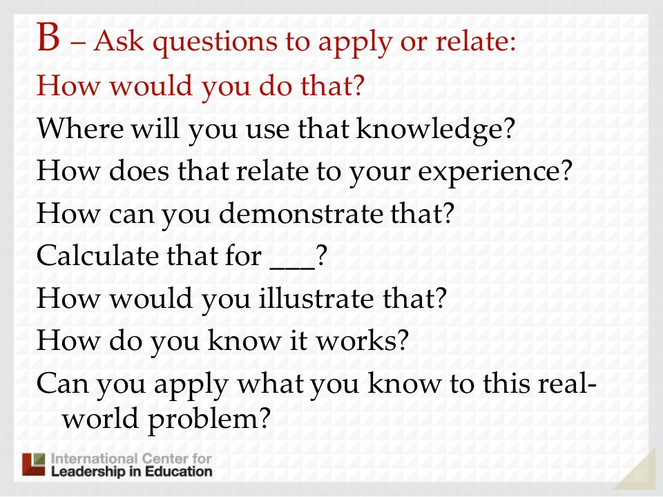 B – Ask questions to apply or relate: