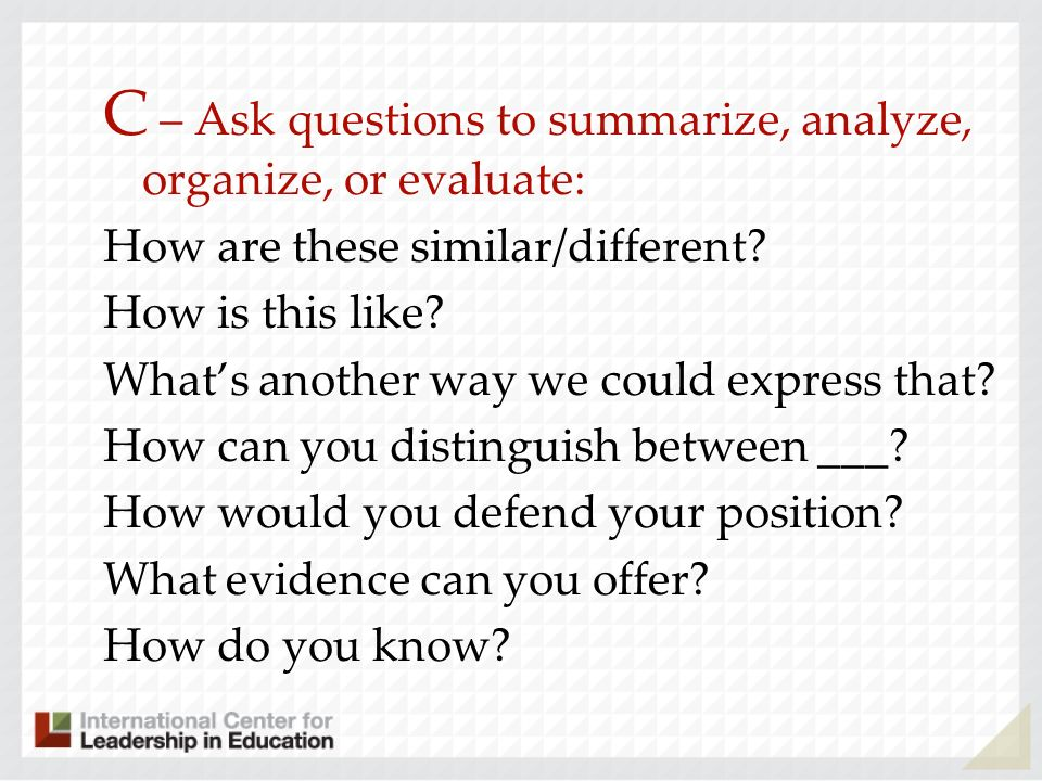 C – Ask questions to summarize, analyze, organize, or evaluate: