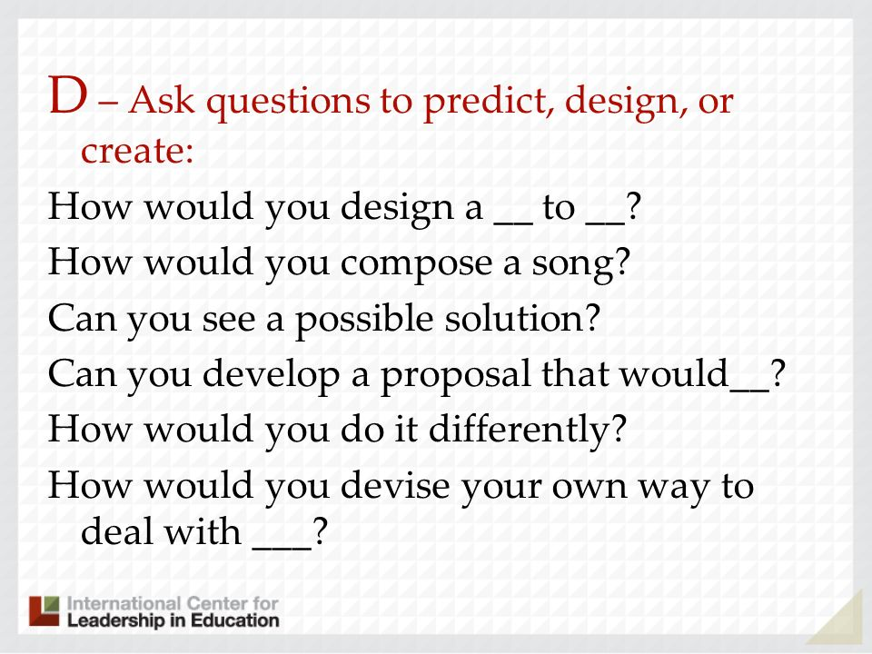 D – Ask questions to predict, design, or create: