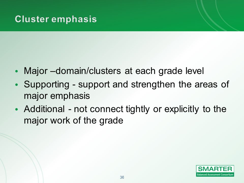 Cluster emphasis Major –domain/clusters at each grade level. Supporting - support and strengthen the areas of major emphasis.