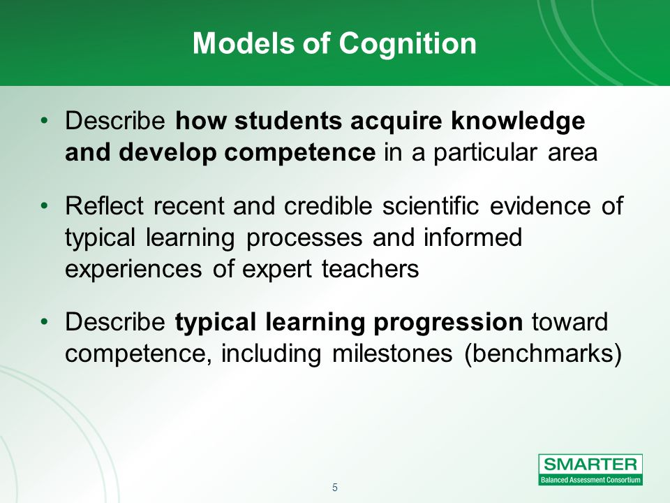 Models of Cognition Describe how students acquire knowledge and develop competence in a particular area.