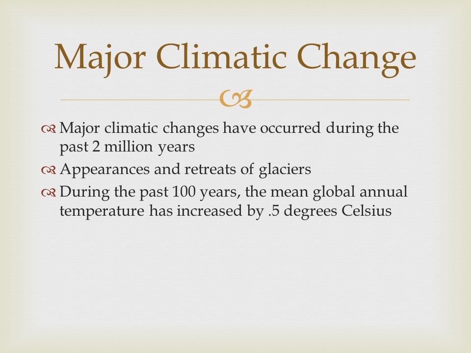 Major Climatic Change Major climatic changes have occurred during the past 2 million years. Appearances and retreats of glaciers.