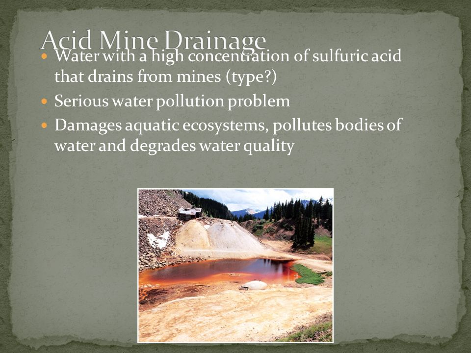 Acid Mine Drainage Water with a high concentration of sulfuric acid that drains from mines (type )