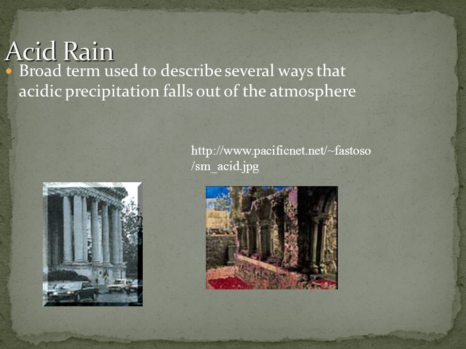 Acid Rain Broad term used to describe several ways that acidic precipitation falls out of the atmosphere.