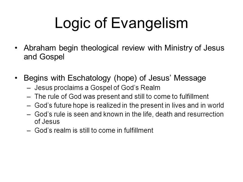 Logic of Evangelism Abraham begin theological review with Ministry of Jesus and Gospel. Begins with Eschatology (hope) of Jesus' Message.