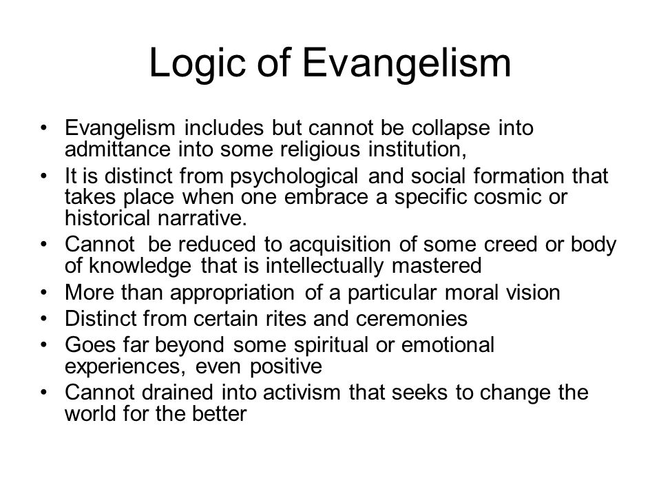 Logic of Evangelism Evangelism includes but cannot be collapse into admittance into some religious institution,